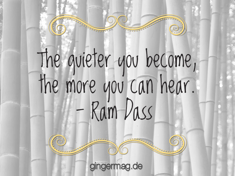 The quieter you become, the more you can hear - Ram Dass
